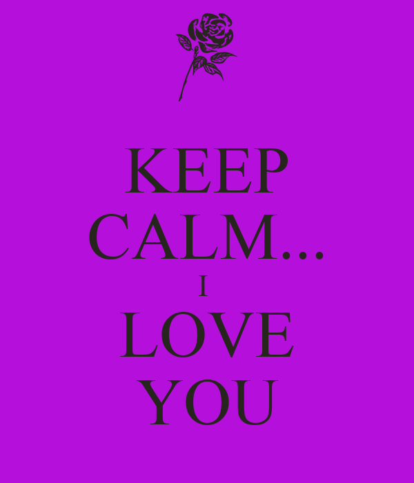 KEEP CALM... I  LOVE YOU