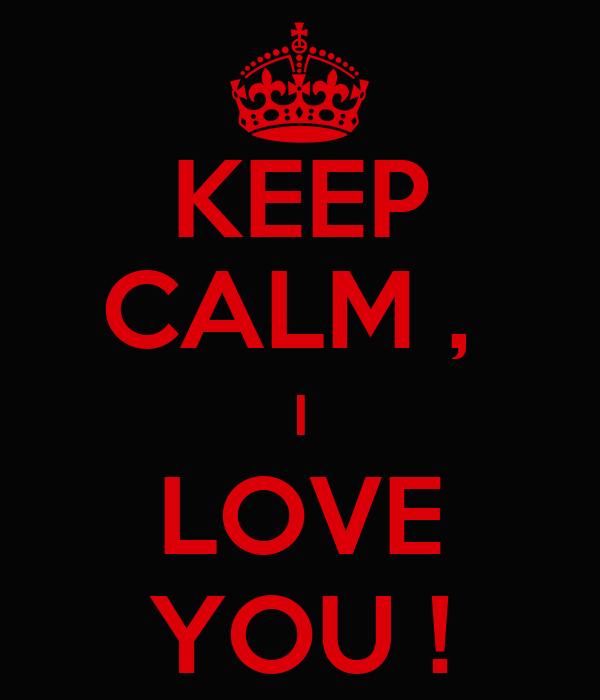 KEEP CALM ,  I LOVE YOU !