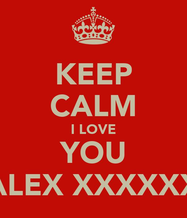 KEEP CALM I LOVE YOU ALEX XXXXXX
