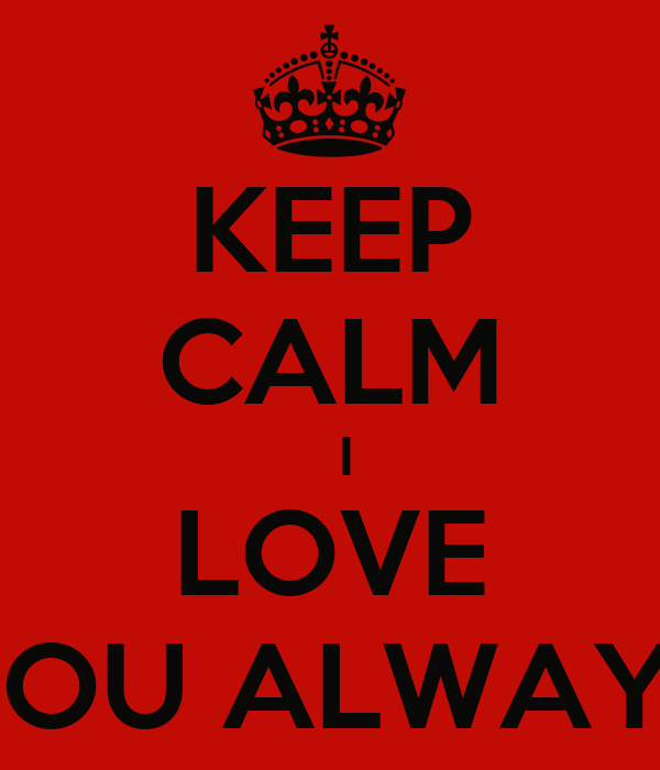 KEEP CALM   I LOVE YOU ALWAYS