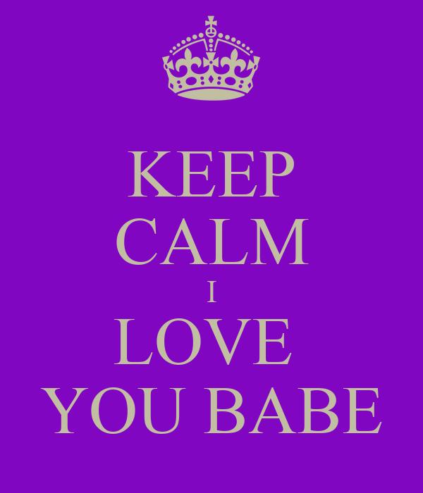 KEEP CALM I LOVE YOU BABE Poster | natosharogers96 | Keep ...