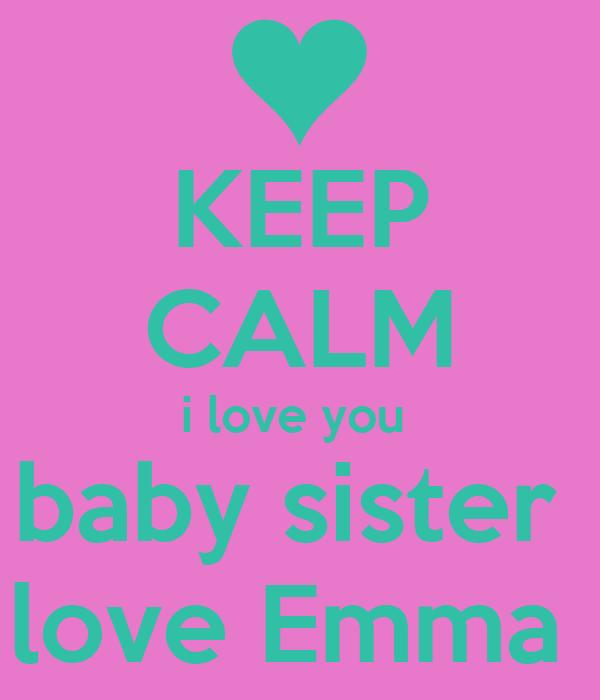 KEEP CALM i love you  baby sister  love Emma