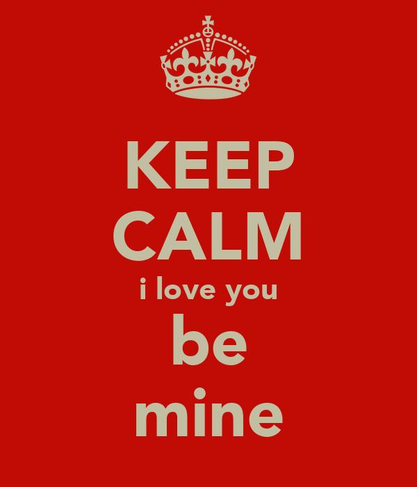 KEEP CALM i love you be mine