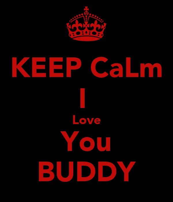 KEEP CaLm I  Love You BUDDY
