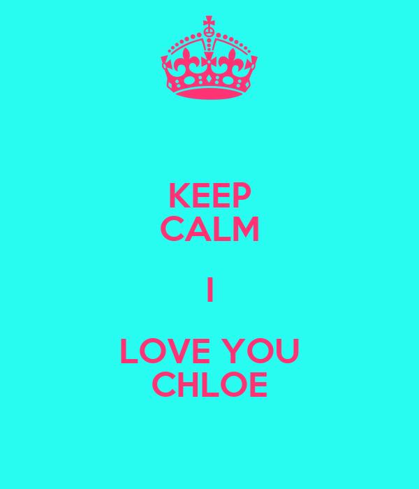 KEEP CALM I LOVE YOU CHLOE