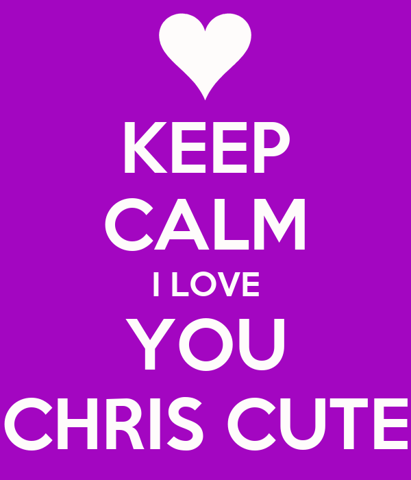 KEEP CALM I LOVE YOU CHRIS CUTE