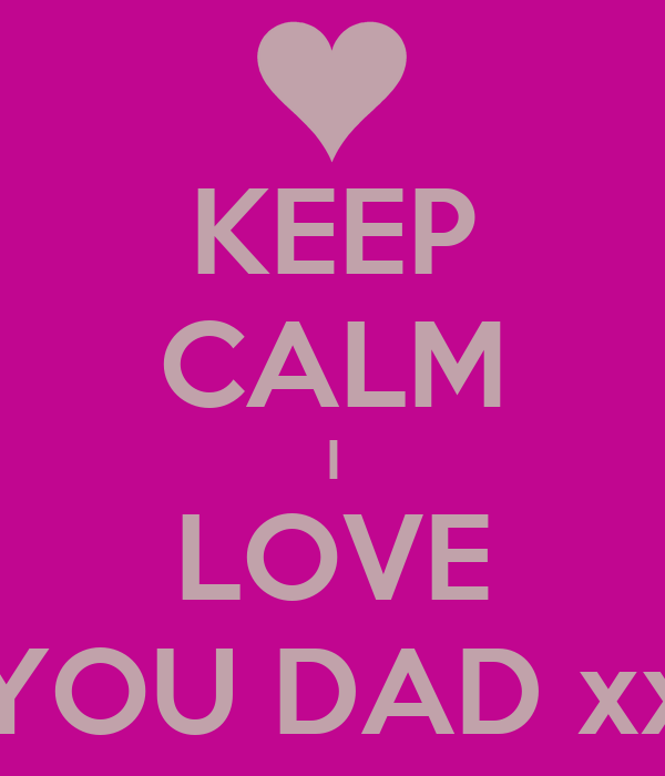 KEEP CALM I LOVE YOU DAD xx