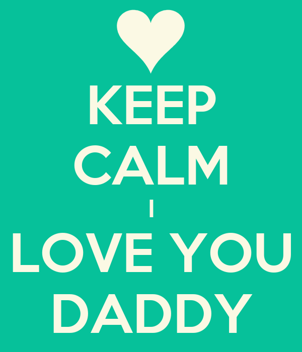 KEEP CALM I LOVE YOU DADDY