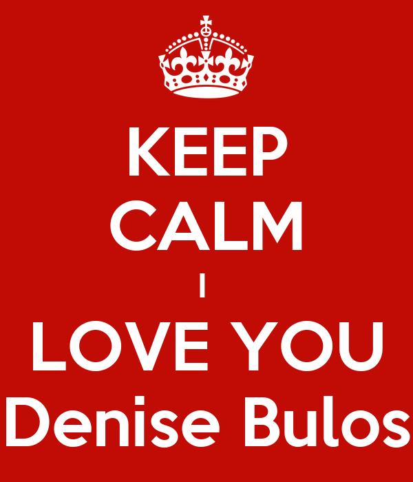 KEEP CALM I  LOVE YOU Denise Bulos