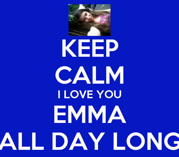 KEEP CALM I LOVE YOU EMMA ALL DAY LONG