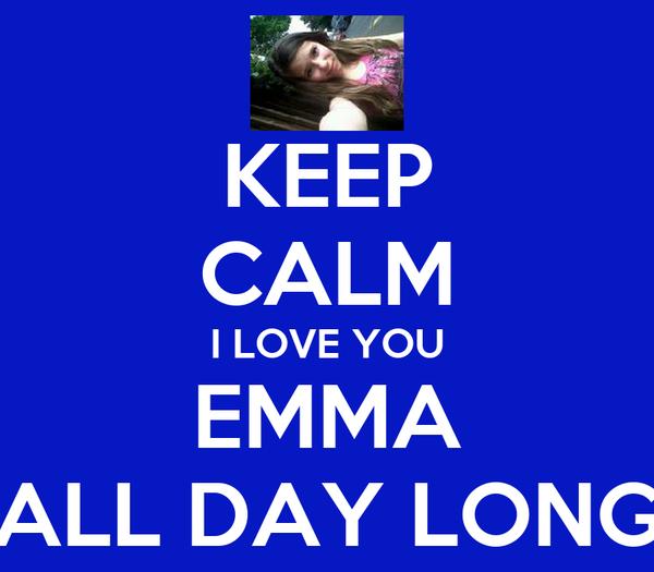 KEEP CALM I LOVE YOU EMMA ALL DAY LONG
