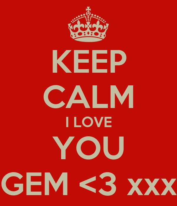 KEEP CALM I LOVE YOU GEM <3 xxx