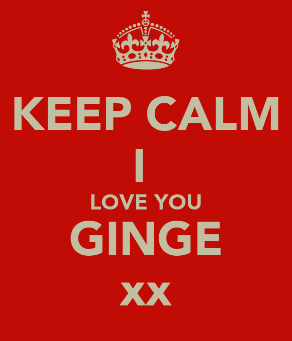 KEEP CALM I  LOVE YOU GINGE xx
