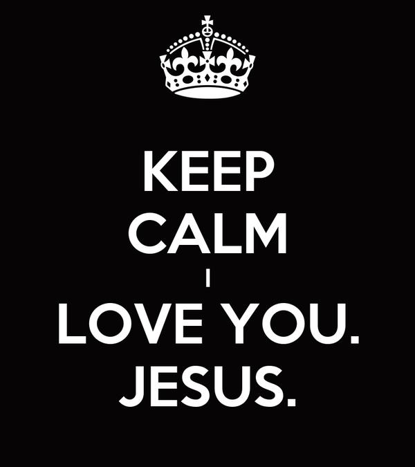 KEEP CALM I LOVE YOU. JESUS.