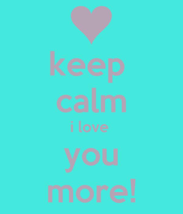 keep  calm i love  you more!