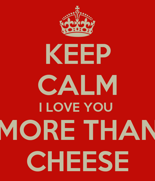 KEEP CALM I LOVE YOU  MORE THAN CHEESE