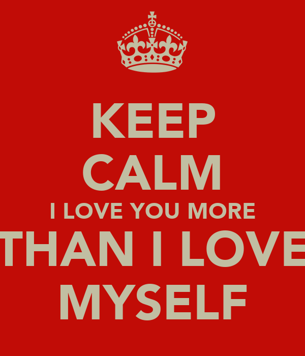Keep Calm I Love You More Than I Love Myself Poster Haleigh Keep