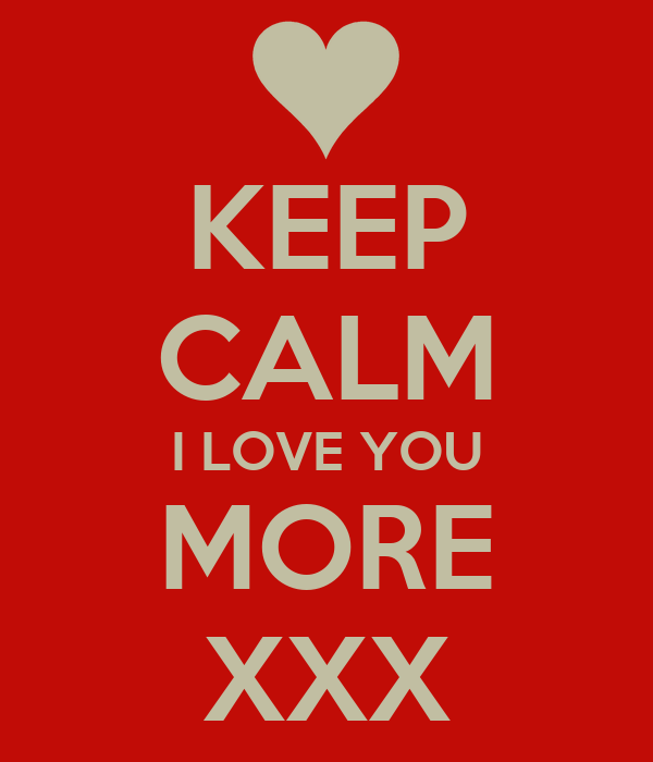 KEEP CALM I LOVE YOU MORE XXX