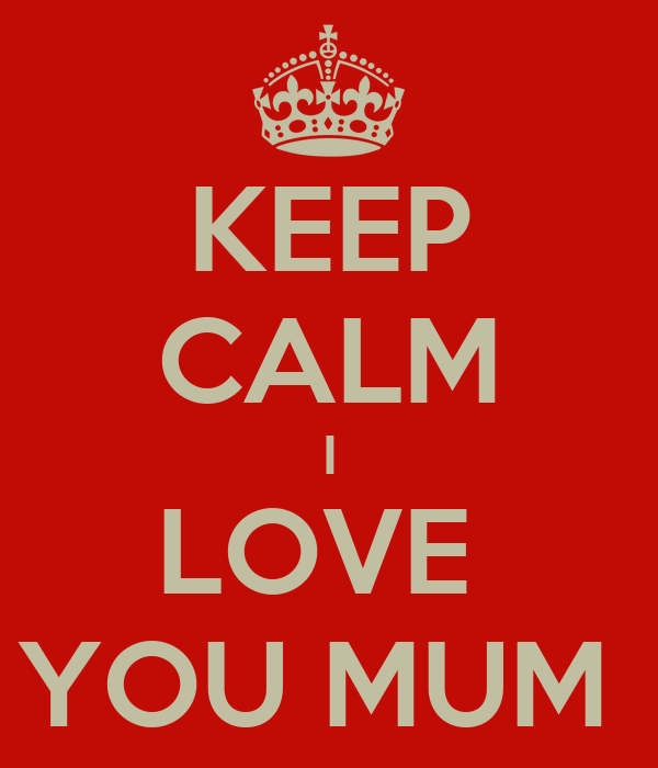 KEEP CALM I LOVE  YOU MUM