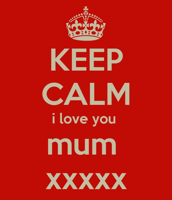 KEEP CALM i love you  mum  xxxxx