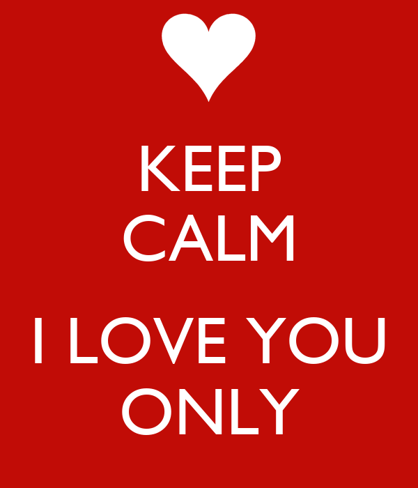 KEEP CALM  I LOVE YOU ONLY
