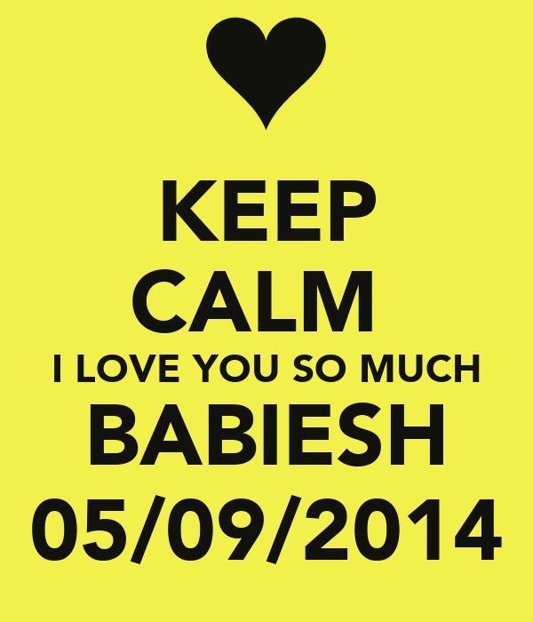 KEEP CALM  I LOVE YOU SO MUCH BABIESH 05/09/2014