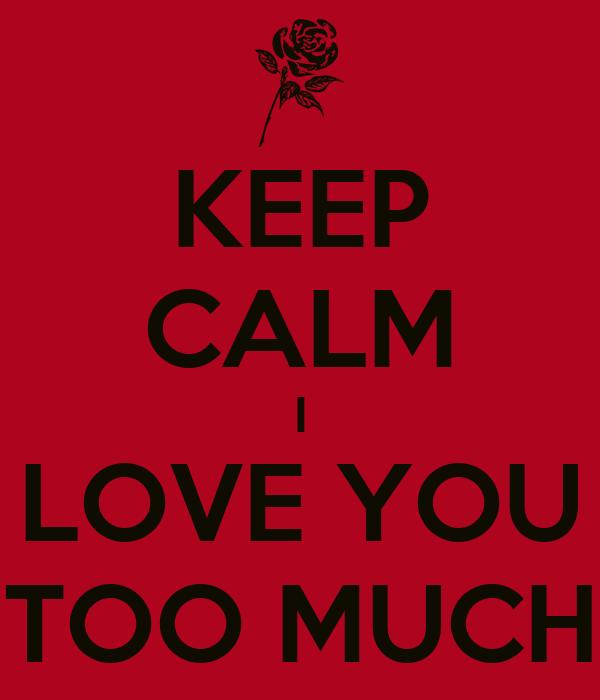 KEEP CALM I LOVE YOU TOO MUCH