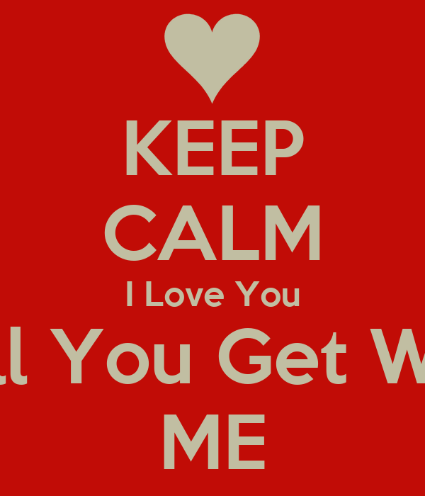 KEEP CALM I Love You Will You Get With ME