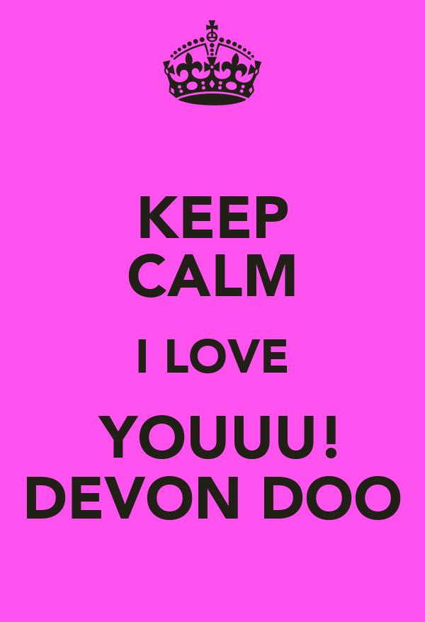KEEP CALM I LOVE  YOUUU! DEVON DOO