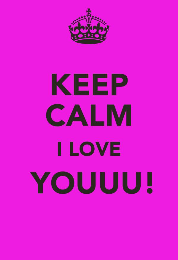 KEEP CALM I LOVE  YOUUU!