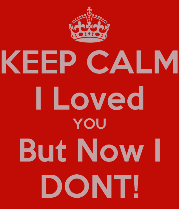 KEEP CALM I Loved YOU But Now I DONT!