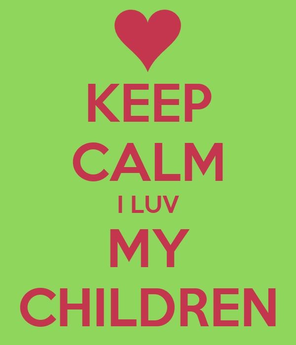 KEEP CALM I LUV MY CHILDREN