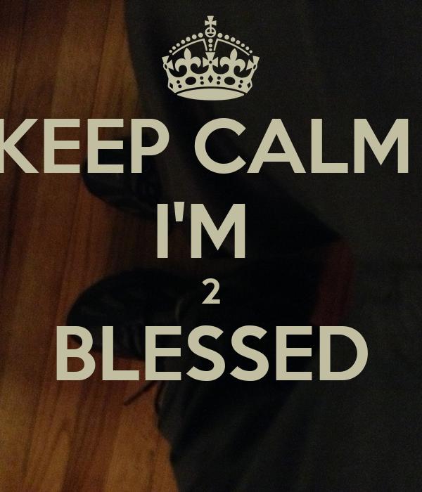 KEEP CALM  I'M  2 BLESSED