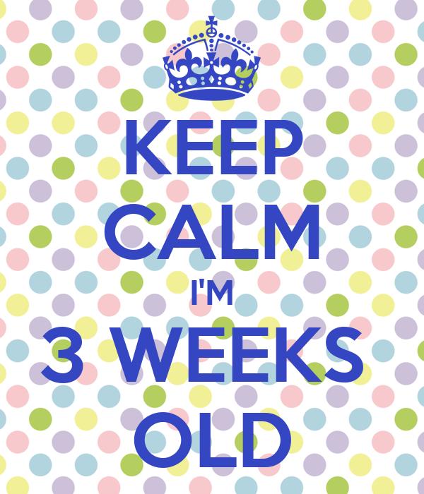 KEEP CALM I'M 3 WEEKS  OLD