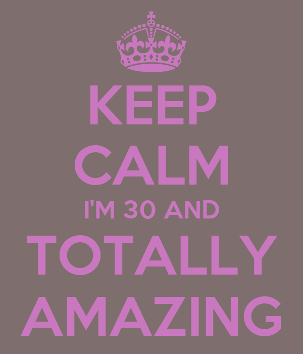 KEEP CALM I'M 30 AND TOTALLY AMAZING