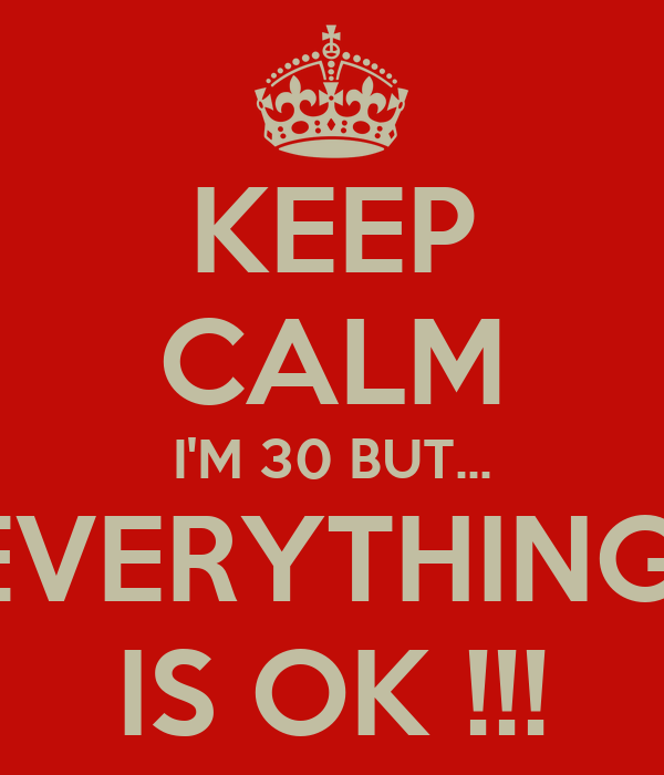 KEEP CALM I'M 30 BUT... EVERYTHING  IS OK !!!