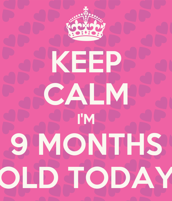 KEEP CALM I'M 9 MONTHS OLD TODAY