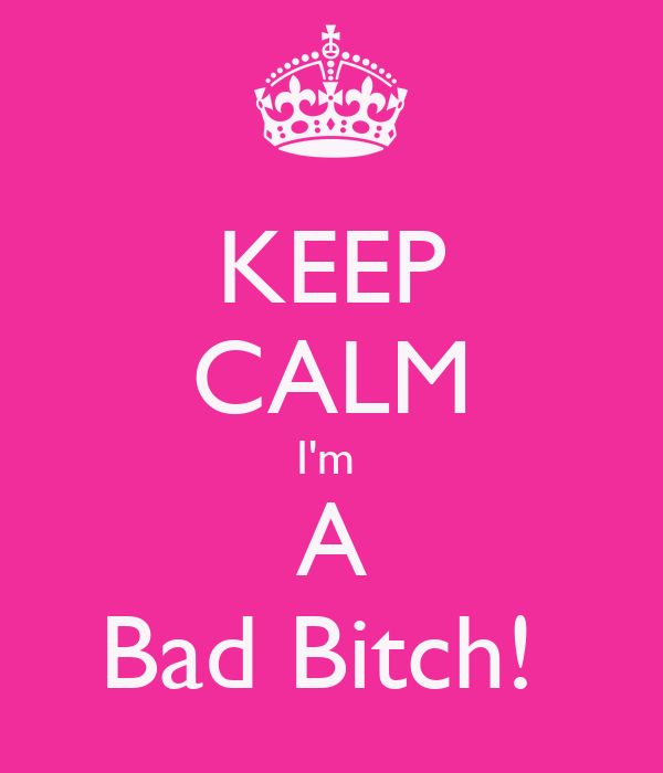 KEEP CALM I'm  A Bad Bitch!