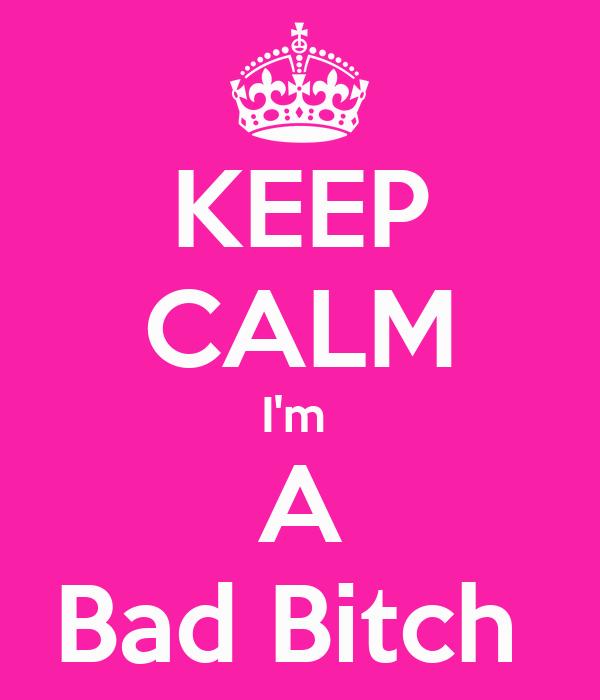 KEEP CALM I'm  A Bad Bitch