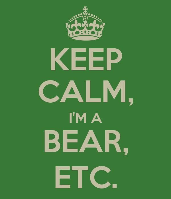 KEEP CALM, I'M A BEAR, ETC.