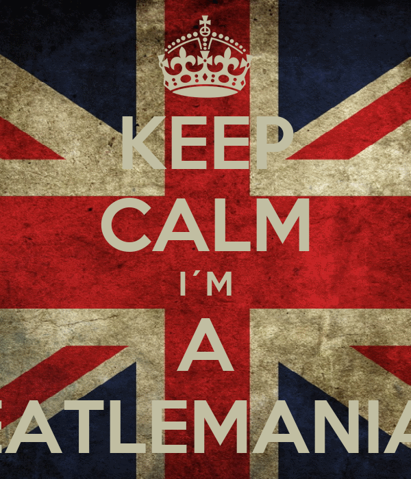 KEEP CALM I´M A BEATLEMANIAC