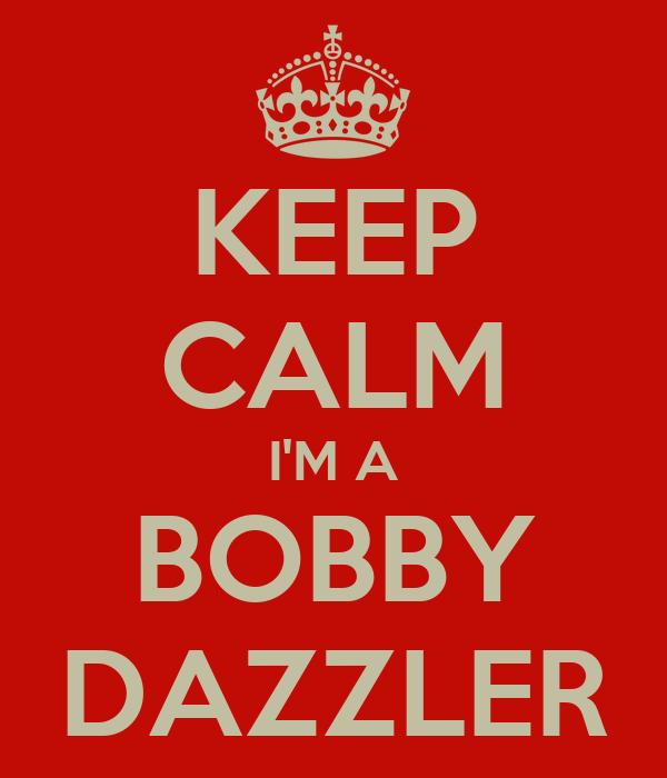 KEEP CALM I'M A BOBBY DAZZLER