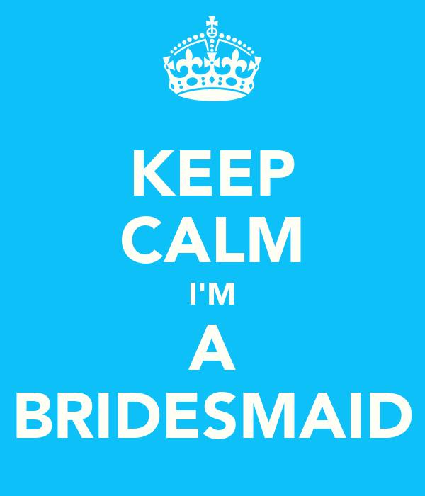 KEEP CALM I'M A BRIDESMAID
