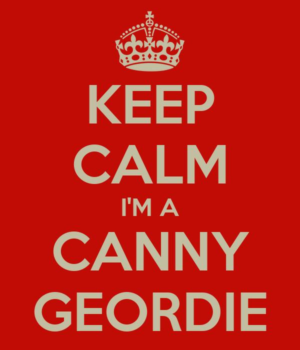KEEP CALM I'M A CANNY GEORDIE