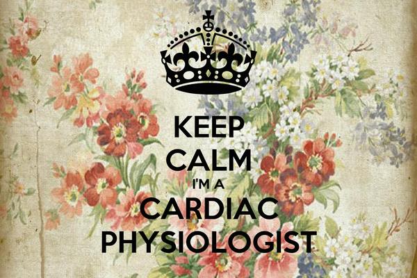 KEEP CALM I'M A CARDIAC PHYSIOLOGIST