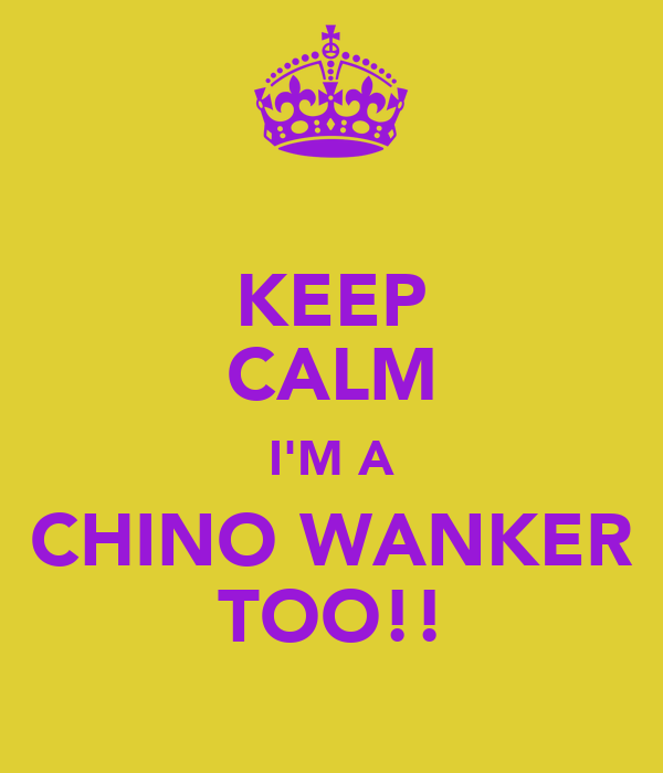 KEEP CALM I'M A CHINO WANKER TOO!!