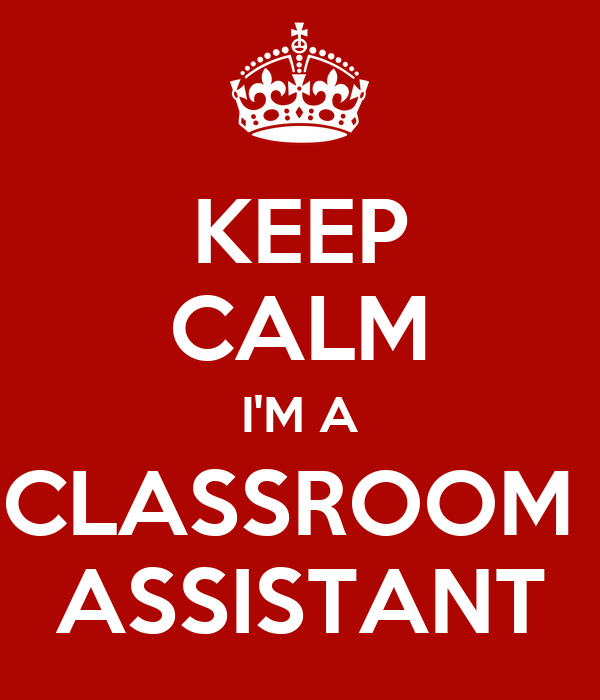 KEEP CALM I'M A CLASSROOM  ASSISTANT