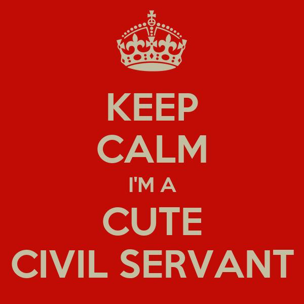 KEEP CALM I'M A CUTE CIVIL SERVANT