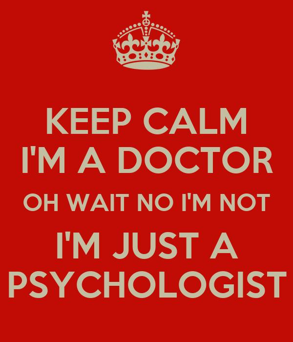 KEEP CALM I'M A DOCTOR OH WAIT NO I'M NOT I'M JUST A PSYCHOLOGIST