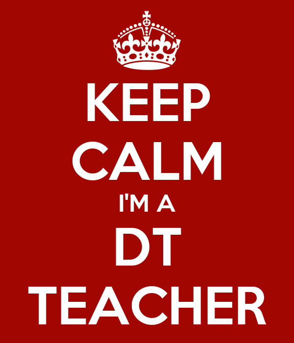 KEEP CALM I'M A DT TEACHER